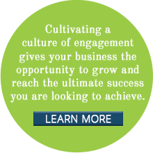 Cultivating a culture of engagement gives your business the opportunity to grow and reach the ultimate success you are looking to achieve.