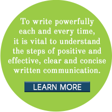 To write powerfully each and every time, it is vital to understand the steps of positive and effective, clear and concise written communication.