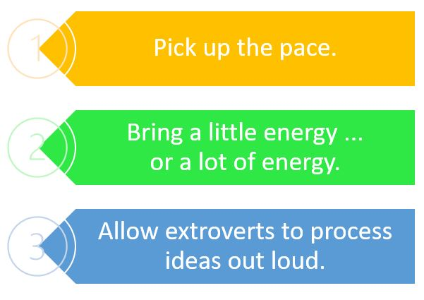 Tip 1 pick up the pace Tip 2 bring a little energy or a lot of energy Tip 3 Allow extroverts to process ideas out loud
